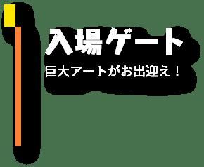 入場ゲート 巨大アートがお出迎え!